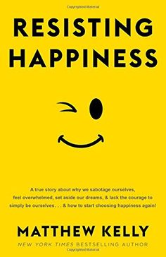 Resisting Happiness by Matthew Kelly...and how to start choosing happiness again!