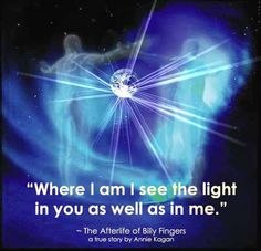 """The Afterlife of Billy Fingers~Anne Kagan: """"Where I am I see the Light in you as well as in me."""" Life After Death, I Love You Baby, Higher Consciousness, Love And Light, Spiritual Wisdom, Uplifting Quotes, Mind Unleashed, Soul Connection, Mind Power"""