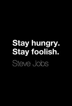 """Stay hungry. Stay foolish.""  ― Steve Jobs"