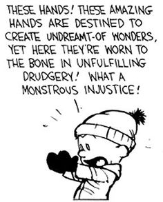 Calvin and Hobbes (DA) - These hands! These amazing hands are destined to create undreamt-of wonders, yet here they're worn to the bone in unfulfilling drudgery! What a monstrous injustice!