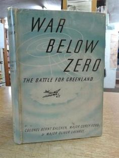 War Below Zero the Battle for Greenland: Colonel Bernt Balchen, Major Corey Ford & Major Oliver ...