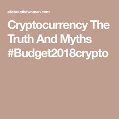 Cryptocurrency The Truth And Myths #Budget2018crypto