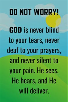 Do not worry. GOD is never blind to your tears, never deaf to your prayers, and never silent to your pain. He sees, He hears, and He will deliver.