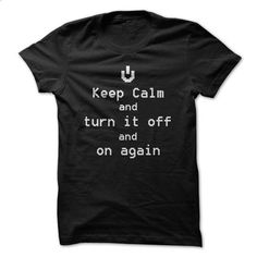 Keep Calm and Turn It Off and On Again T Shirt - #college sweatshirts #cool tshirt designs. PURCHASE NOW => https://www.sunfrog.com/Geek-Tech/Keep-Calm-and-Turn-It-Off-and-On-Again-T-Shirt.html?id=60505