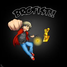 Here comes the brofist!!!! :D *brofist*