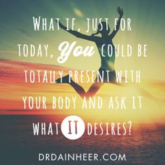 """What if, just for a moment, you could be totally present with your body and ask it what IT desires?"" - Dain Heer #insiprational #quote"