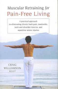 Muscular Retraining for Pain-Free Living: A Practical Approach to Eliminating Chronic Back Pain, Tendonitis, Neck...