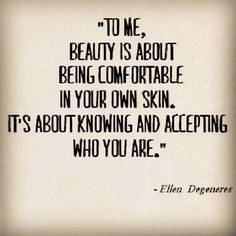 """To me, beauty is about being comfortable in your own skin. It's about knowing and accepting who you are."" -Ellen Degeneres"