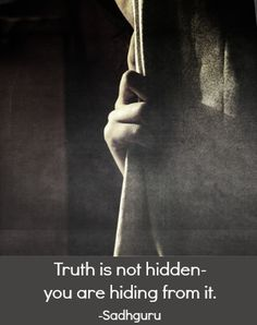 """""""Truth is not hidden--you are hiding from it."""" ~Sadhguru ..*"""