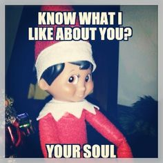 Evil elf on shelf memes...these things are so creepy.
