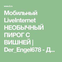 Мобильный LiveInternet НЕОБЫЧНЫЙ ПИРОГ С ВИШНЕЙ   Der_Engel678 - Дневник Der_Engel678  