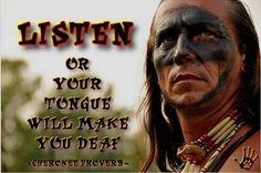 Cherokee Proverb: Listen or your tongue will make you deaf.