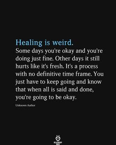 Healing is weird. Some days you're okay and you're doing just fine. Other days it still hurts like it's fresh. It's a process with no definitive time frame. You just have to keep going and know that when all is said and done, you're going to be okay.  Unknown Author