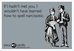 If I hadn't met you, I wouldn't have leaned how to spell narcissistic.