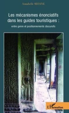 Les mécanismes énonciatifs dans les guides touristiques : entre genre et positionnements discursifs / Annabelle Seoane - Paris : L'Harmattan, cop. 2013