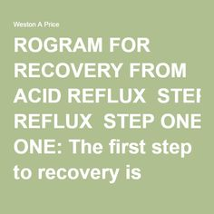 ROGRAM FOR RECOVERY FROM ACID REFLUX  STEP ONE: The first step to recovery is eating foods that are easy to digest, end the candida cycle, heal the digestive tract, and offer superior nutrition. Start with bone broth soups exclusively for the first week. Make soups with homemade broth containing a variety of vegetables and a little chopped meat or liver.  STEP TWO: The second step to recovery is inoculating the gut with foods that will build a healthy intestinal flora. This is the time to…