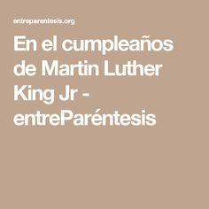 En el cumpleaños de Martin Luther King Jr - entreParéntesis