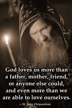 """""""God loves us more than a father, mother, friend or anyone else could, even more than we are able to love ourselves.""""  St. John Chrysostom"""