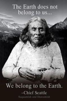 - Chief Seattle aka Chief Sealth. No wiser words were ever spoken.
