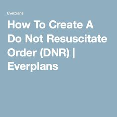 How To Create A Do Not Resuscitate Order (DNR) | Everplans Funeral Planning, Retirement Planning, I Need To Know, Things To Know, Binder Organization, Organizing, When Someone Dies, Nursing Care Plan, Last Will And Testament
