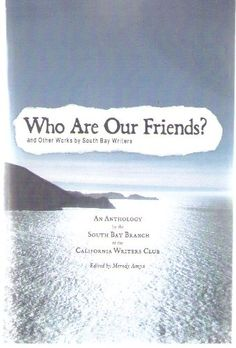 Who Are Our Friends? and Other Works by South Bay Writers by Meredy Amyx http://www.amazon.com/dp/0615252265/ref=cm_sw_r_pi_dp_fOYFwb11SG05W
