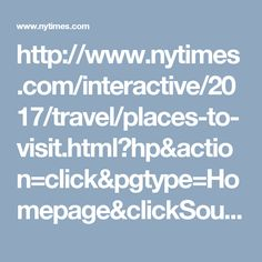 http://www.nytimes.com/interactive/2017/travel/places-to-visit.html?hp&action=click&pgtype=Homepage&clickSource=story-heading&module=second-column-region&region=top-news&WT.nav=top-news