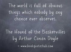 The world is full of obvious things which nobody by any chance ever observes.  The Hound of the Baskervilles by Arthur Conan Doyle