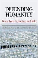 Defending humanity : when force is justified and why / George P. Fletcher and Jens David Ohlin