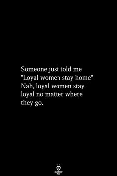 """someone just told me """"loyal women stay home"""" nah loyal women stay loyal no matter where they go. Wisdom Quotes, Quotes To Live By, Meaningful Quotes, Inspirational Quotes, Deep Quotes About Love, Fire Quotes, Passionate Love, Memories Quotes, Think"""