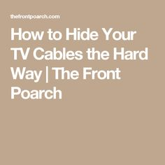 How to Hide Your TV Cables the Hard Way   The Front Poarch
