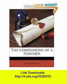 The confessions of a poacher (9781177591911) John Watson , ISBN-10: 117759191X  , ISBN-13: 978-1177591911 ,  , tutorials , pdf , ebook , torrent , downloads , rapidshare , filesonic , hotfile , megaupload , fileserve