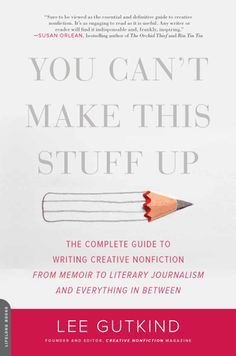YOU CAN'T MAKE THIS STUFF UP: The Complete Guide to Writing Creative Nonfiction—from Memoir to Literary Journalism and Everything in Between by Lee Gutkind