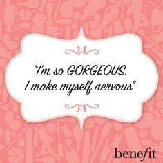 I'm so GORGEOUS I make myself nervous ;)