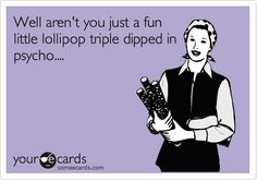 Well aren't you just a fun little lollipop triple dipped in psycho....