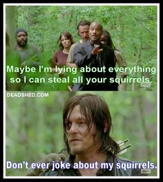 "NEVER joke about Daryl's squirrels. Haha during this scene my friends and I were all like ""...WHY would you ever say that? Dude, you don't even understand."""