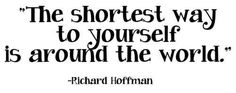 The shortest way to yourself is around the world.  - Richard Hoffman