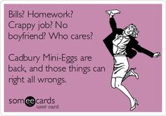 Bills? Homework? Crappy job? No boyfriend? Who cares? Cadbury Mini-Eggs are back, and those things can right all wrongs.