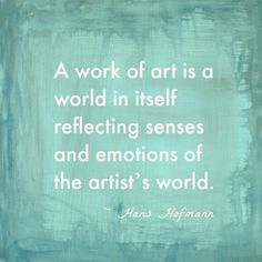 """A work of art is a world in itself reflecting senses and emotions of the artist's world."" -Hand Hofmann"