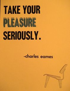 Via The Sunnier Side | Take Your Pleasure Seriously | Charles Eames Quote