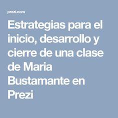 Estrategias para el inicio, desarrollo y cierre de una clase de Maria Bustamante en Prezi