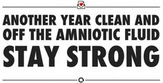 Another year clean and off the amniotic fluid.  Stay strong.