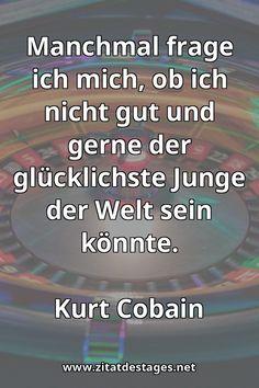 """Heute vor 27 Jahren, am 05.04.1994, verstarb Kurt Cobain im Alter von 27 Jahren. Das heutige Zitat des Tages ist daher: """"Manchmal frage ich mich, ob ich nicht gut und gerne der #glücklichste #Junge der Welt sein könnte."""" (Kurt #Cobain) #RIP #RIPKurtCobain #KurtCobain #KurtCobainZitate #GlückZitate #JungZitate #ZitatDesTages #BerühmteZitate #Sprüche #Zitate #ZitateZumNachdenken #QuoteOfTheDay #Spruchbild #Sprüchebilder"""
