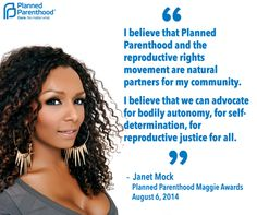 """""""I believe that Planned Parenthood and the reproductive rights movement are natural partners for my community. I believe that we can advocate for bodily autonomy, for self-determination, for reproductive justice for all.""""  ~ Janet Mock, Planned Parenthood Maggie Awards, August 6, 2014"""