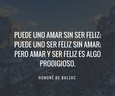 Honore De Balzac. Puede uno amar sin ser feliz, puede uno ser feliz sin amar…