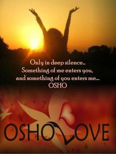 """""""Whenever you want to be with someone, you want to be silent: only in silence there is communion. Only in deep silence there is a merger and a meeting and the boundaries dissolve. Something of me enters you, and something of you enters me..."""" ~ Osho"""