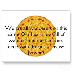 """WE ARE ALL WANDERERS ON THIS EARTH; OUR HEARTS ARE FULL OF WONDER, AND OUR SOULS ARE DEEP WITH DREAMS.""  - Gypsy Proverb"