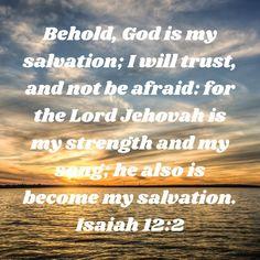 Isaiah Behold, God is my salvation; I will trust, and not be afraid: for the LORD JEHOVAH is my strength and my song; he also is become my salvation. Daily Scripture, Scripture Verses, Bible Verses Quotes, Faith Quotes, Encouraging Bible Quotes, Biblical Quotes, Religious Quotes, Isaiah 12, Book Of Isaiah