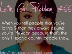 I'm Mexican and it still bothers me that people assume other Hispanics are Mexican when they aren't