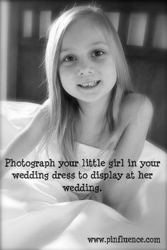 photograph your little girl in your wedding dress to display at her wedding