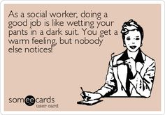 As+a+social+worker,+doing+a+good+job+is+like+wetting+your+pants+in+a+dark+suit.+You+get+a+warm+feeling,+but+nobody+else+notices!